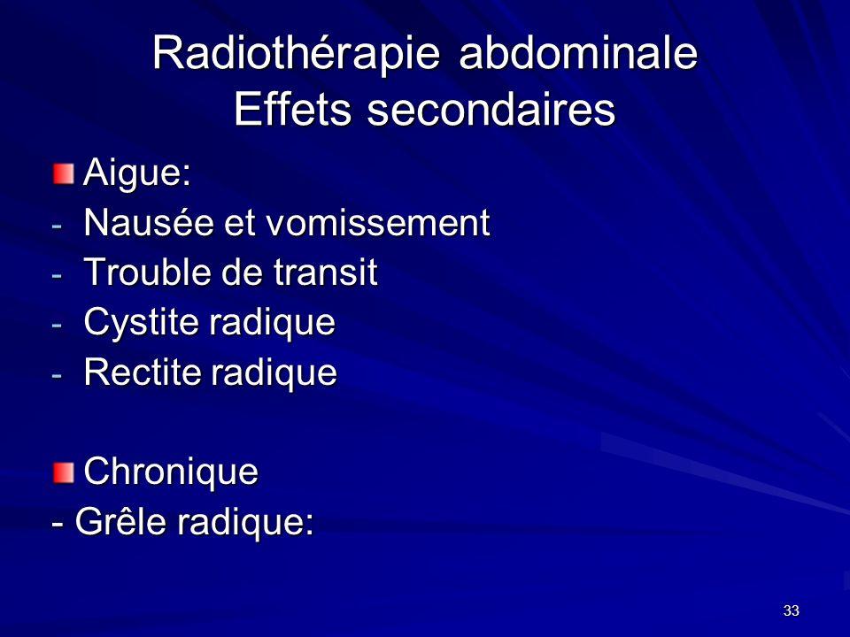 33 Radiothérapie abdominale Effets secondaires Aigue: - Nausée et vomissement - Trouble de transit - Cystite radique - Rectite radique Chronique - Grê