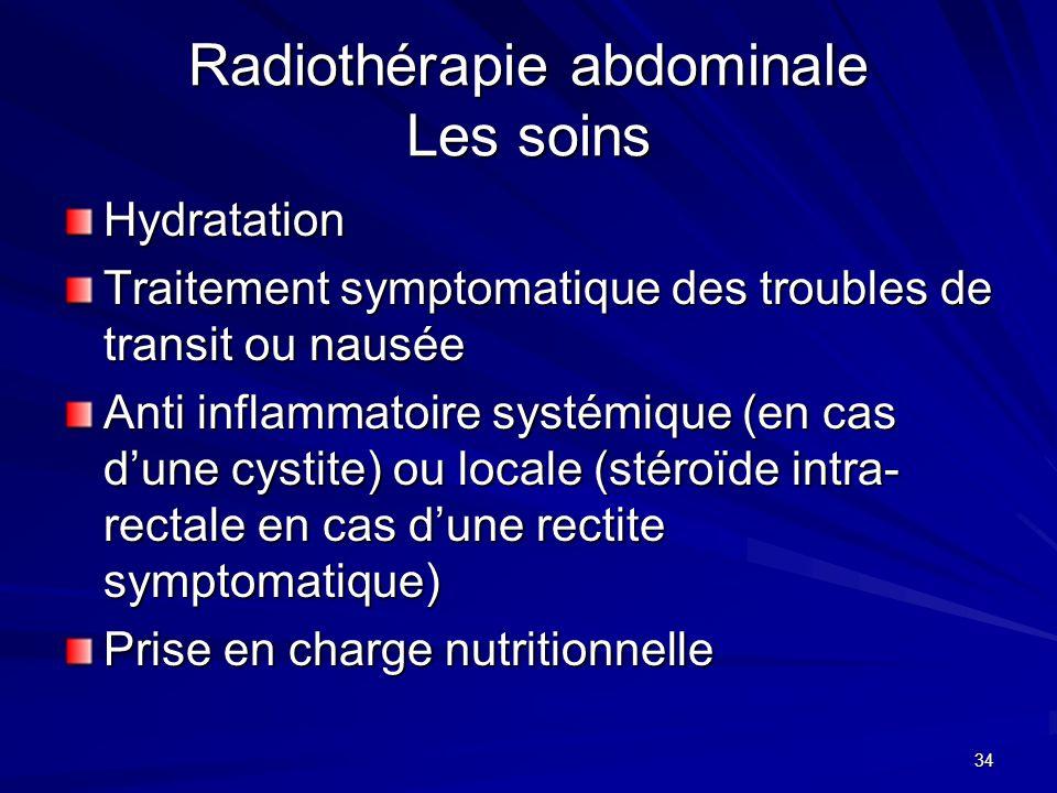 34 Radiothérapie abdominale Les soins Hydratation Traitement symptomatique des troubles de transit ou nausée Anti inflammatoire systémique (en cas dun