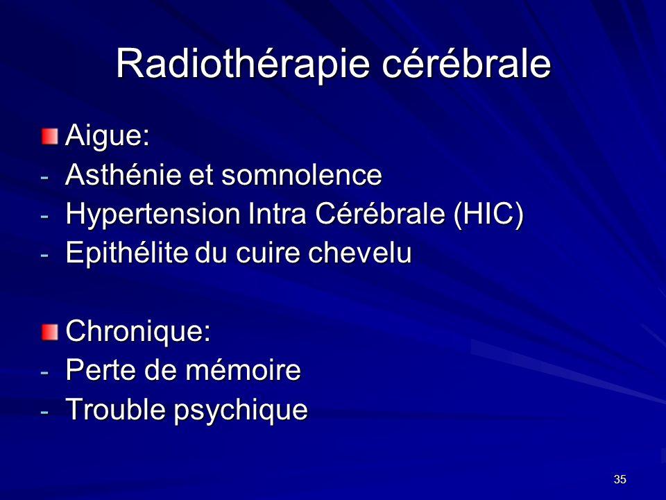35 Radiothérapie cérébrale Aigue: - Asthénie et somnolence - Hypertension Intra Cérébrale (HIC) - Epithélite du cuire chevelu Chronique: - Perte de mé