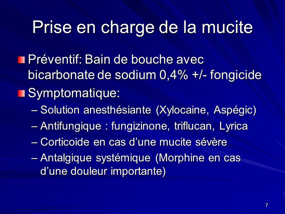 7 Prise en charge de la mucite Préventif: Bain de bouche avec bicarbonate de sodium 0,4% +/- fongicide Symptomatique: –Solution anesthésiante (Xylocai