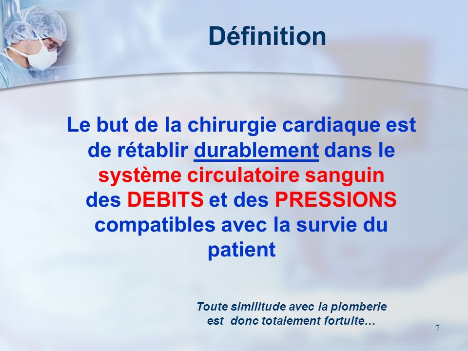 7 Le but de la chirurgie cardiaque est de rétablir durablement dans le système circulatoire sanguin des DEBITS et des PRESSIONS compatibles avec la survie du patient Toute similitude avec la plomberie est donc totalement fortuite… Définition