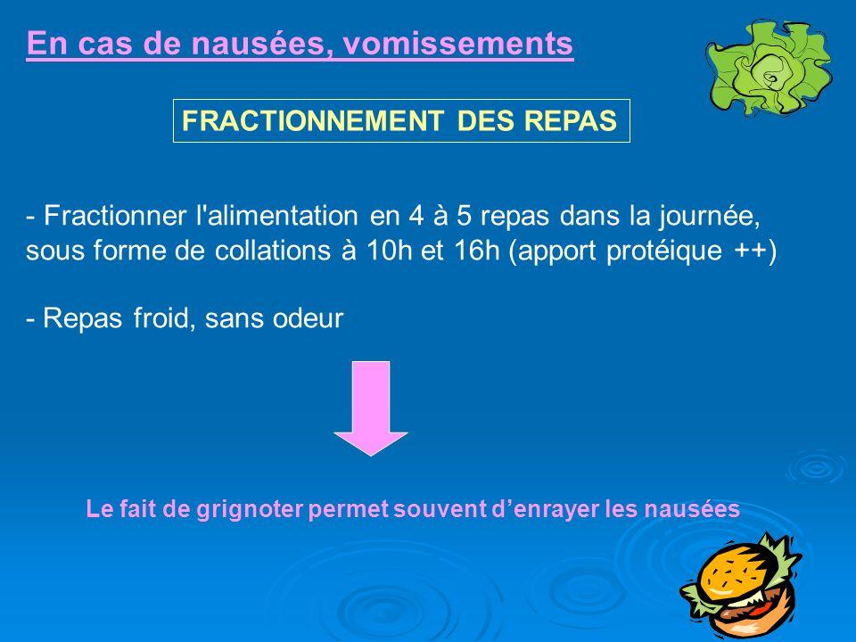 En cas de nausées, vomissements FRACTIONNEMENT DES REPAS - Fractionner l'alimentation en 4 à 5 repas dans la journée, sous forme de collations à 10h e