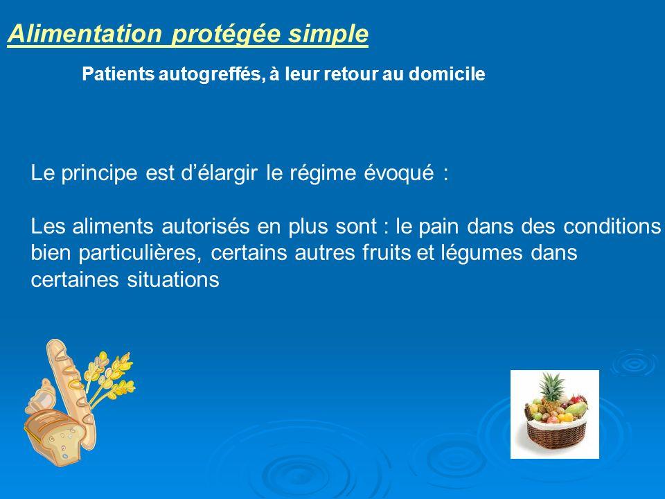 Alimentation protégée simple Patients autogreffés, à leur retour au domicile Le principe est délargir le régime évoqué : Les aliments autorisés en plu