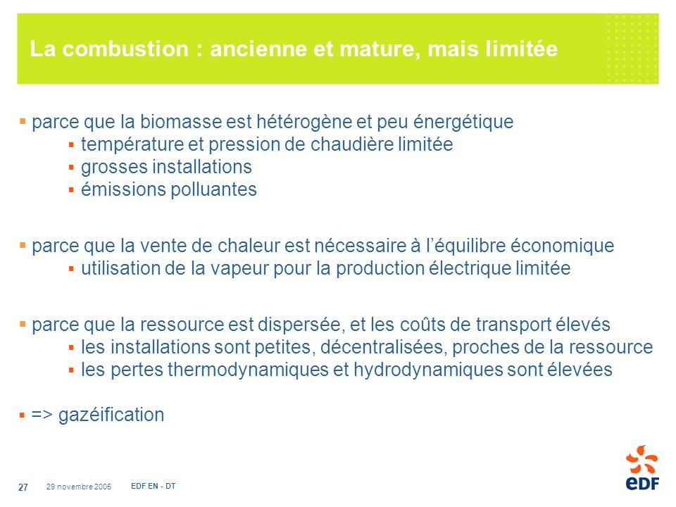 29 novembre 2005 EDF EN - DT 27 La combustion : ancienne et mature, mais limitée parce que la biomasse est hétérogène et peu énergétique température et pression de chaudière limitée grosses installations émissions polluantes parce que la vente de chaleur est nécessaire à léquilibre économique utilisation de la vapeur pour la production électrique limitée parce que la ressource est dispersée, et les coûts de transport élevés les installations sont petites, décentralisées, proches de la ressource les pertes thermodynamiques et hydrodynamiques sont élevées => gazéification