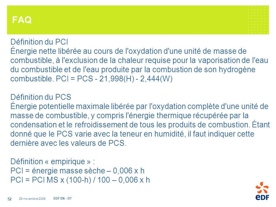 29 novembre 2005 EDF EN - DT 52 FAQ Définition du PCI Énergie nette libérée au cours de l oxydation d une unité de masse de combustible, à l exclusion de la chaleur requise pour la vaporisation de l eau du combustible et de l eau produite par la combustion de son hydrogène combustible.