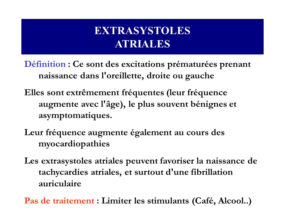 EXTRASYSTOLES ATRIALES Définition : Ce sont des excitations prématurées prenant naissance dans l'oreillette, droite ou gauche Elles sont extrêmement f