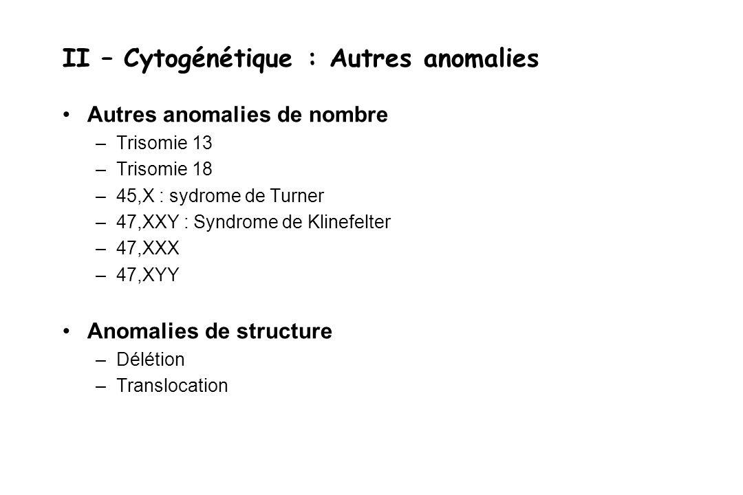 II – Cytogénétique : Autres anomalies Autres anomalies de nombre –Trisomie 13 –Trisomie 18 –45,X : sydrome de Turner –47,XXY : Syndrome de Klinefelter