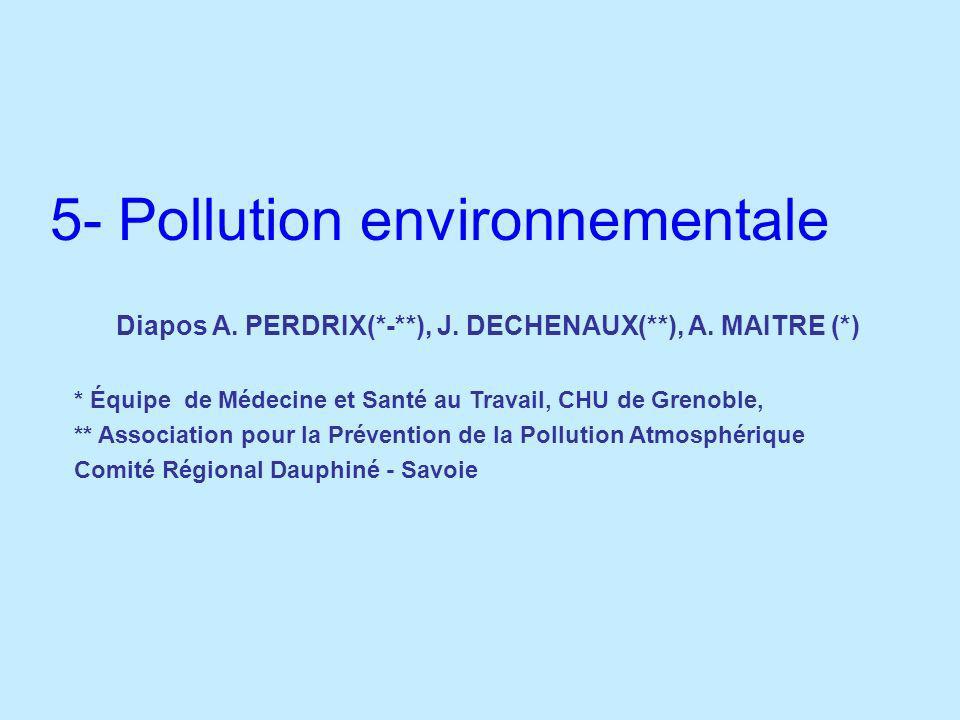 5- Pollution environnementale Diapos A. PERDRIX(*-**), J. DECHENAUX(**), A. MAITRE (*) * Équipe de Médecine et Santé au Travail, CHU de Grenoble, ** A