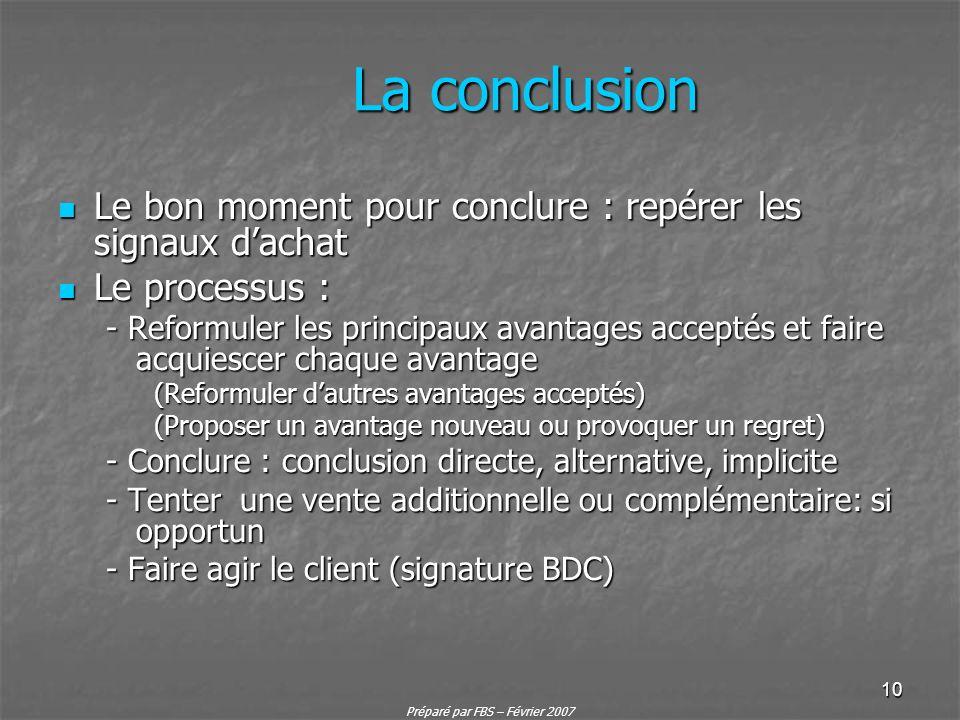 Préparé par FBS – Février 2007 10 La conclusion Le bon moment pour conclure : repérer les signaux dachat Le bon moment pour conclure : repérer les sig
