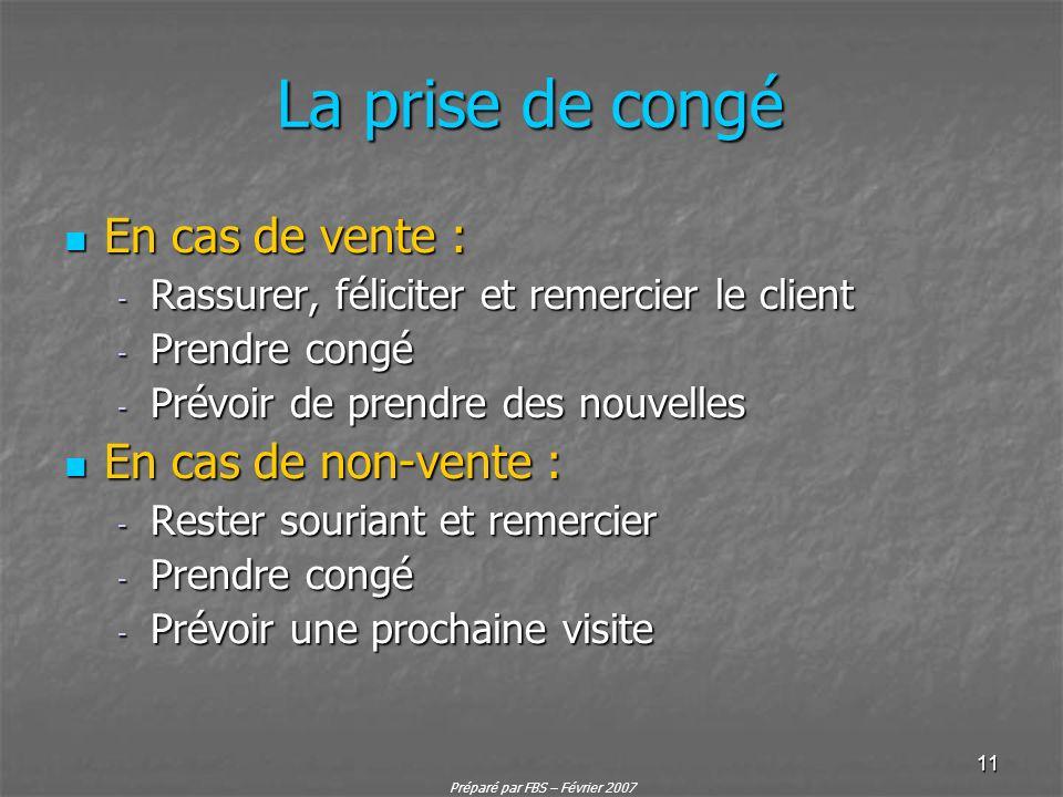 Préparé par FBS – Février 2007 11 La prise de congé En cas de vente : En cas de vente : - Rassurer, féliciter et remercier le client - Prendre congé -