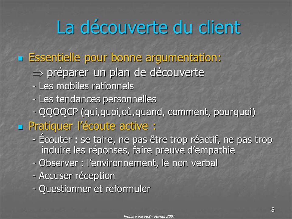 Préparé par FBS – Février 2007 5 La découverte du client Essentielle pour bonne argumentation: Essentielle pour bonne argumentation: préparer un plan