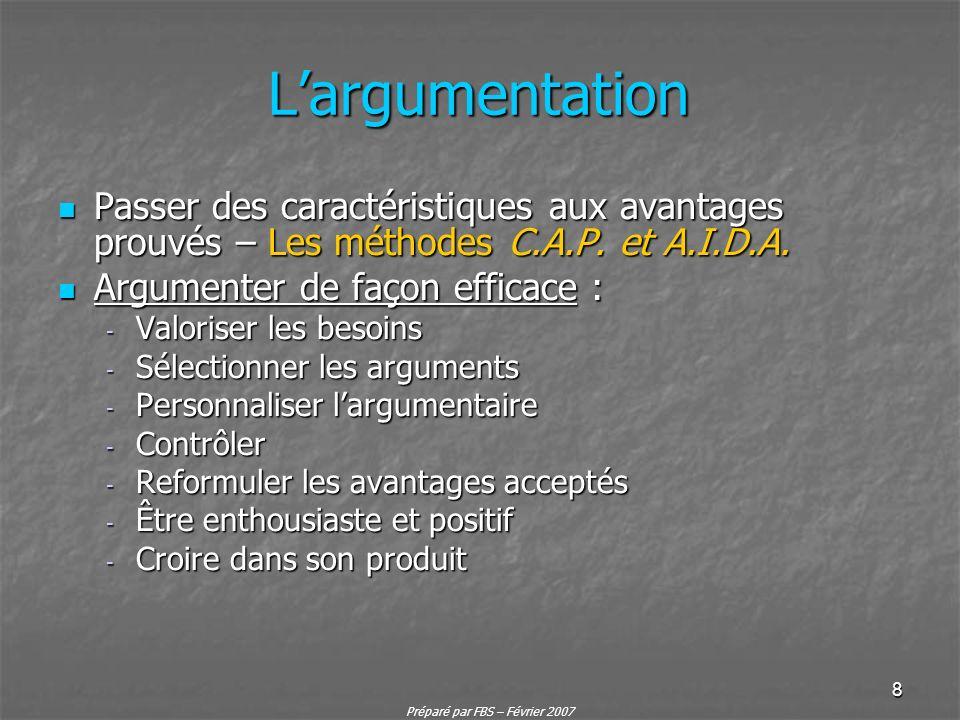 Préparé par FBS – Février 2007 8 Largumentation Passer des caractéristiques aux avantages prouvés – Les méthodes C.A.P. et A.I.D.A. Passer des caracté