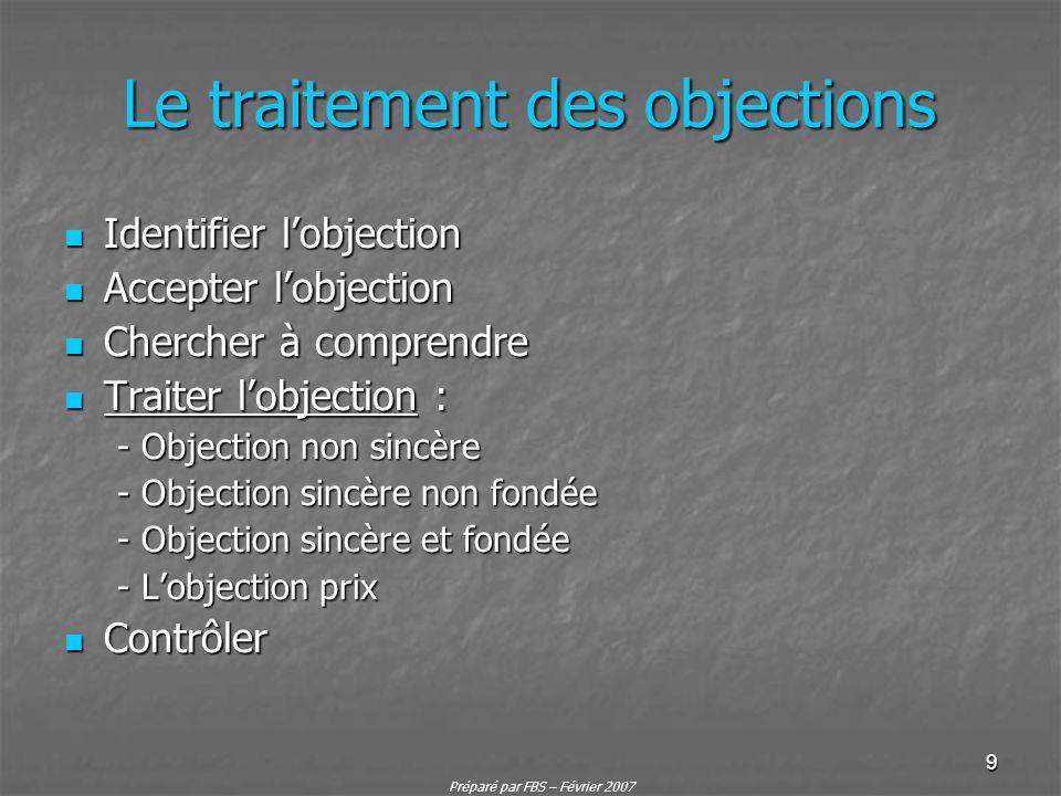 Préparé par FBS – Février 2007 9 Le traitement des objections Identifier lobjection Identifier lobjection Accepter lobjection Accepter lobjection Cher
