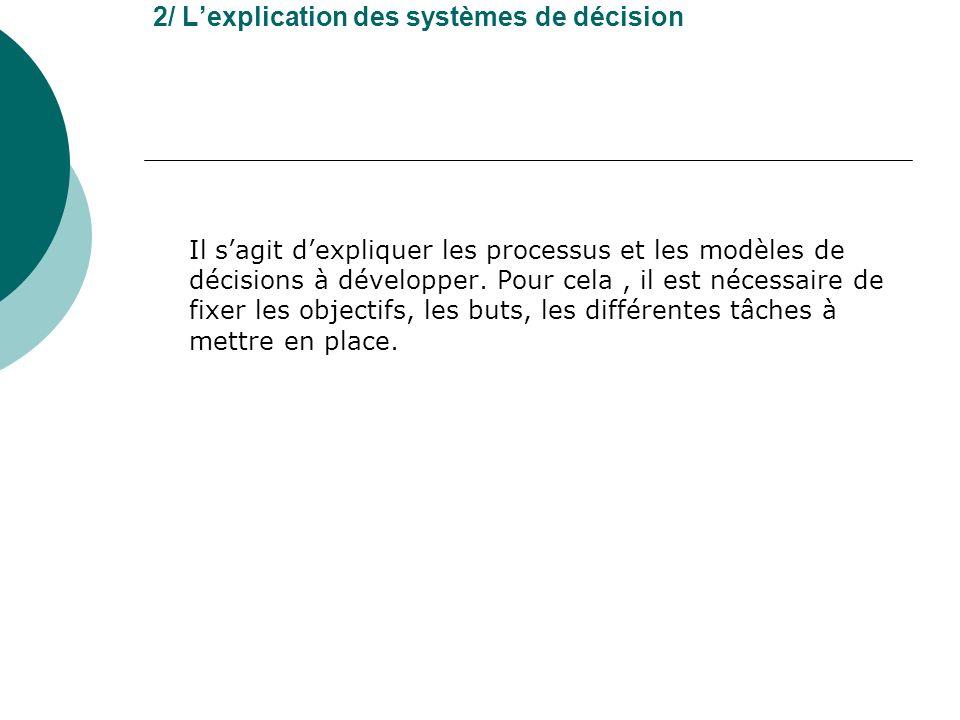 2/ Lexplication des systèmes de décision Il sagit dexpliquer les processus et les modèles de décisions à développer. Pour cela, il est nécessaire de f