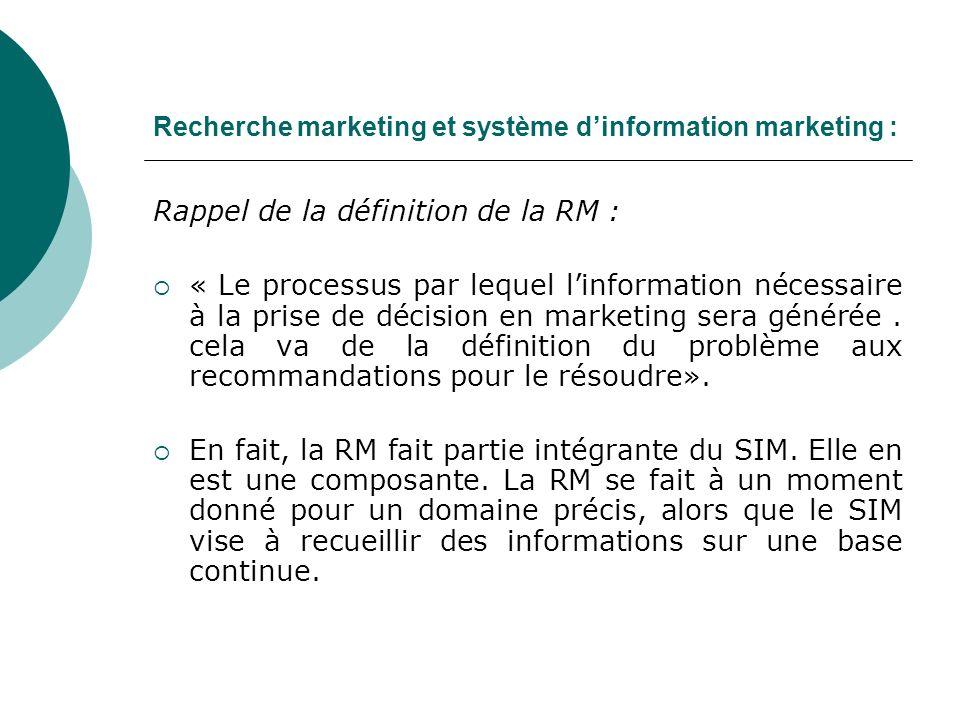 Recherche marketing et système dinformation marketing : Rappel de la définition de la RM : « Le processus par lequel linformation nécessaire à la prise de décision en marketing sera générée.