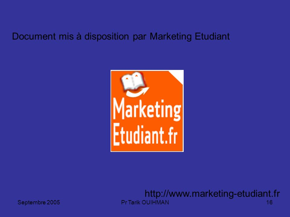Septembre 2005Pr Tarik OUIHMAN16 http://www.marketing-etudiant.fr Document mis à disposition par Marketing Etudiant