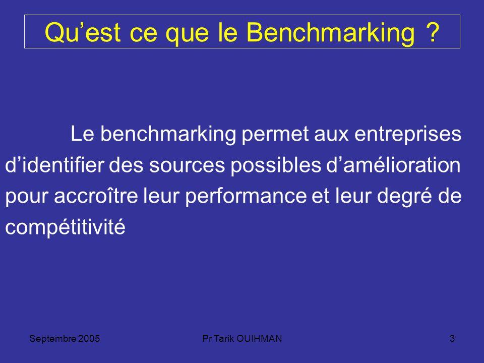 Septembre 2005Pr Tarik OUIHMAN3 Quest ce que le Benchmarking ? Le benchmarking permet aux entreprises didentifier des sources possibles damélioration