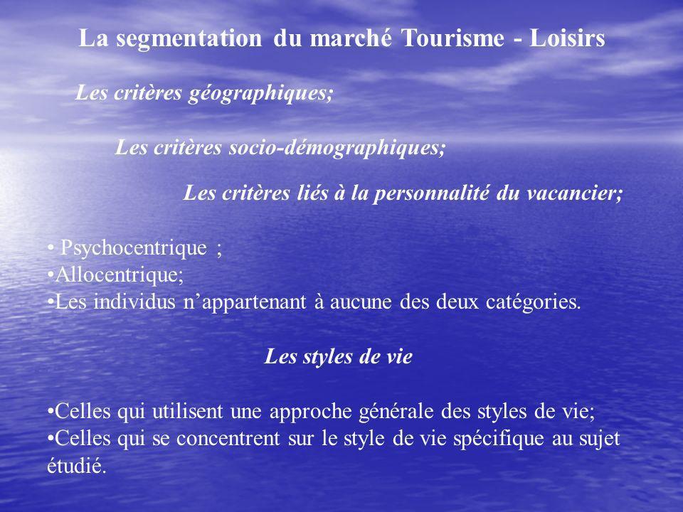 La segmentation du marché Tourisme - Loisirs Les critères géographiques; Les critères socio-démographiques; Les critères liés à la personnalité du vacancier; Psychocentrique ; Allocentrique; Les individus nappartenant à aucune des deux catégories.