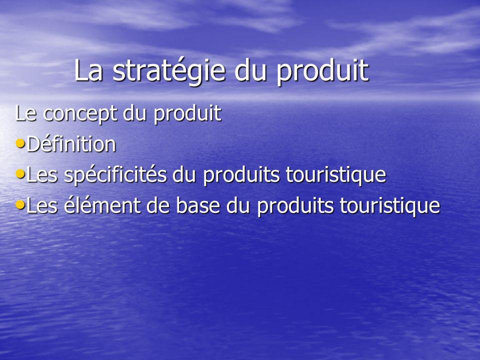 La stratégie du produit Le concept du produit Définition Définition Les spécificités du produits touristique Les spécificités du produits touristique Les élément de base du produits touristique Les élément de base du produits touristique