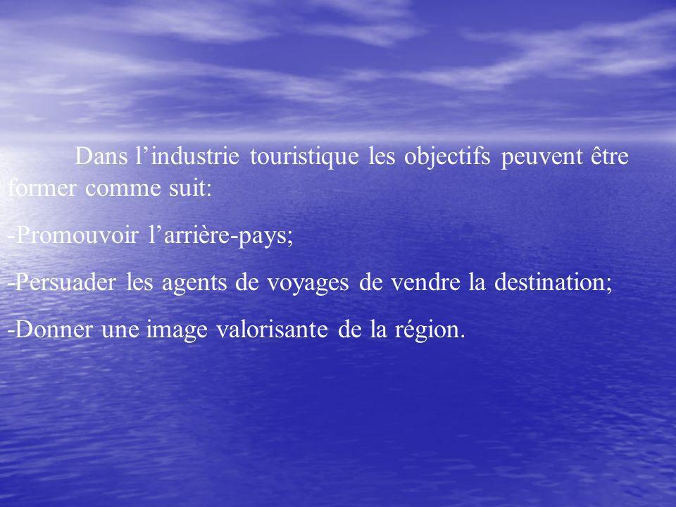 Dans lindustrie touristique les objectifs peuvent être former comme suit: -Promouvoir larrière-pays; -Persuader les agents de voyages de vendre la destination; -Donner une image valorisante de la région.
