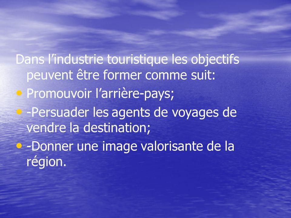 Dans lindustrie touristique les objectifs peuvent être former comme suit: Promouvoir larrière-pays; -Persuader les agents de voyages de vendre la destination; -Donner une image valorisante de la région.