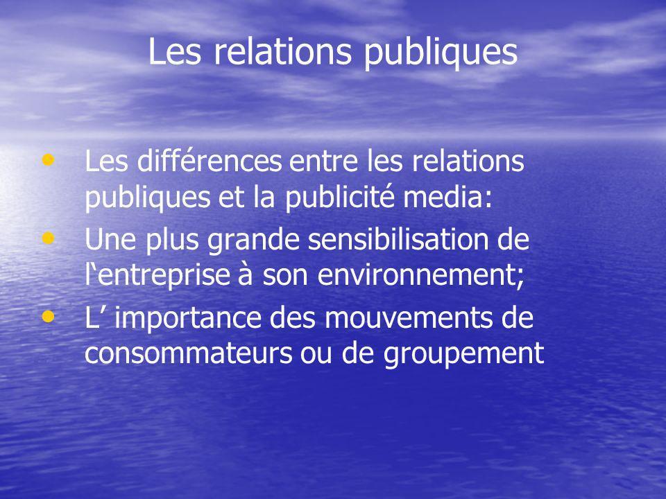 Les relations publiques Les différences entre les relations publiques et la publicité media: Une plus grande sensibilisation de lentreprise à son environnement; L importance des mouvements de consommateurs ou de groupement