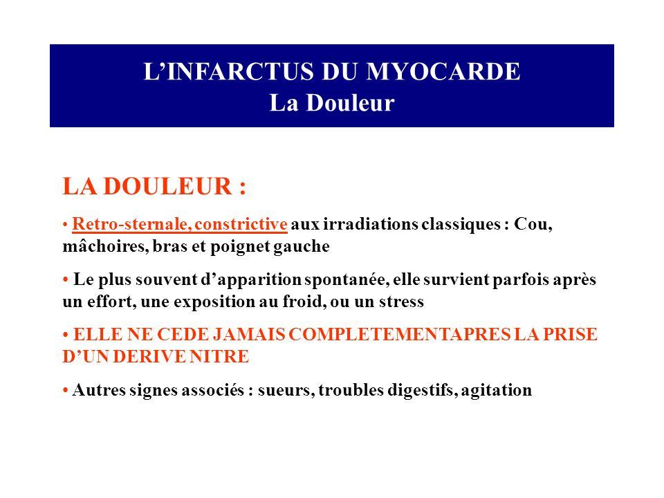 LINFARCTUS DU MYOCARDE La Douleur LA DOULEUR : Retro-sternale, constrictive aux irradiations classiques : Cou, mâchoires, bras et poignet gauche Le pl