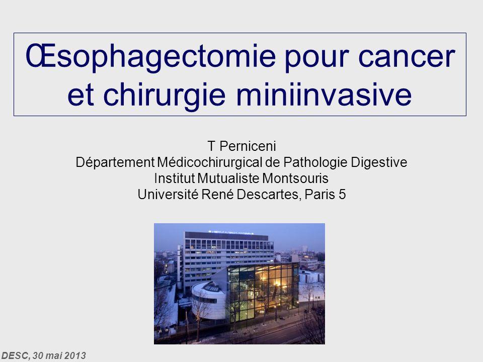 DESC, 30 mai 2013 Œsophagectomie pour cancer et chirurgie miniinvasive T Perniceni Département Médicochirurgical de Pathologie Digestive Institut Mutualiste Montsouris Université René Descartes, Paris 5