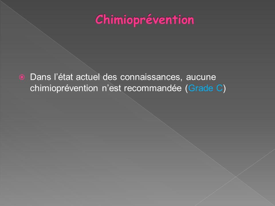 Dans létat actuel des connaissances, aucune chimioprévention nest recommandée (Grade C)