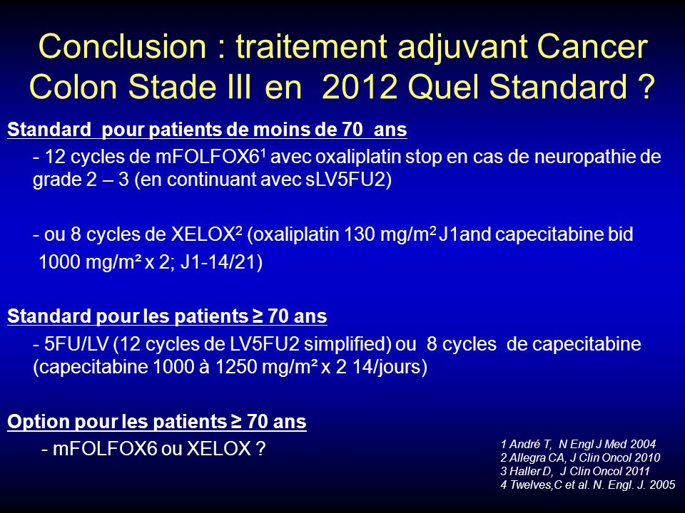 Conclusion : traitement adjuvant Cancer Colon Stade III en 2012 Quel Standard ? Standard pour patients de moins de 70 ans - 12 cycles de mFOLFOX6 1 av