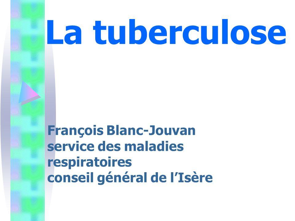 La tuberculose François Blanc-Jouvan service des maladies respiratoires conseil général de lIsère