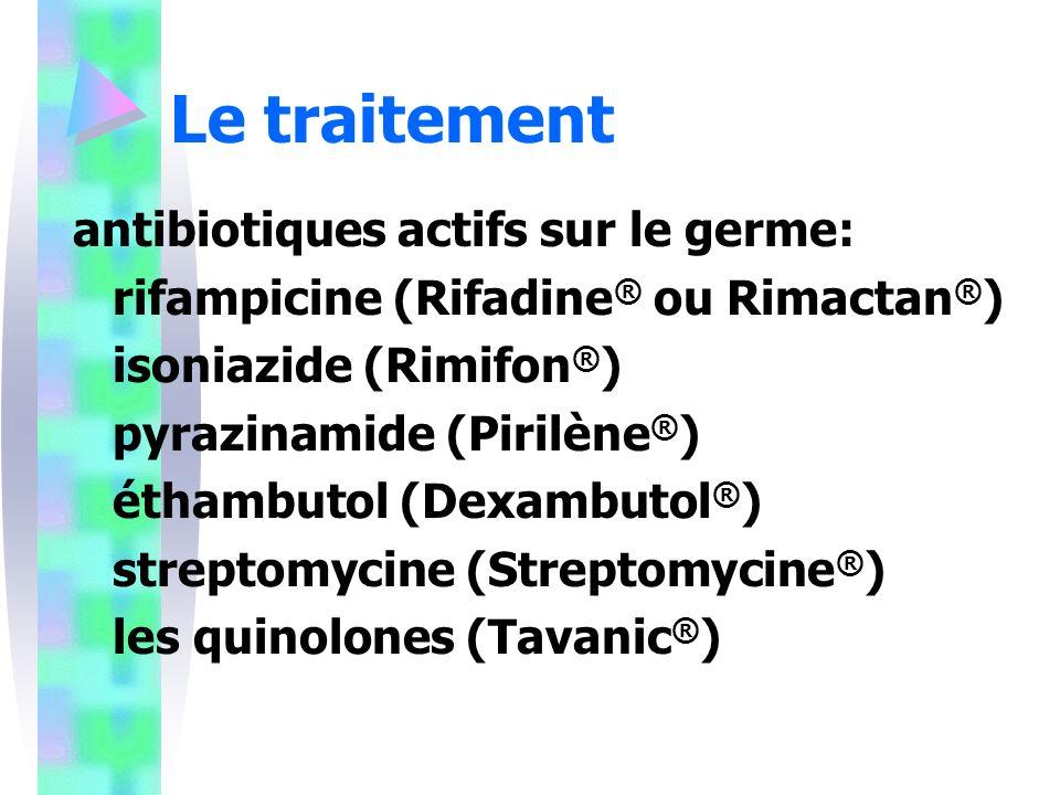 Le traitement antibiotiques actifs sur le germe: rifampicine (Rifadine ® ou Rimactan ® ) isoniazide (Rimifon ® ) pyrazinamide (Pirilène ® ) éthambutol (Dexambutol ® ) streptomycine (Streptomycine ® ) les quinolones (Tavanic ® )