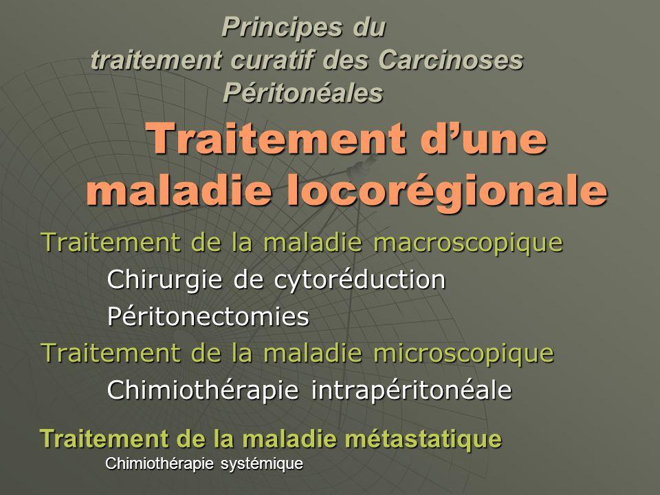 Traitement dune maladie locorégionale Traitement de la maladie macroscopique Chirurgie de cytoréduction Péritonectomies Traitement de la maladie microscopique Chimiothérapie intrapéritonéale Principes du traitement curatif des Carcinoses Péritonéales Traitement de la maladie métastatique Chimiothérapie systémique