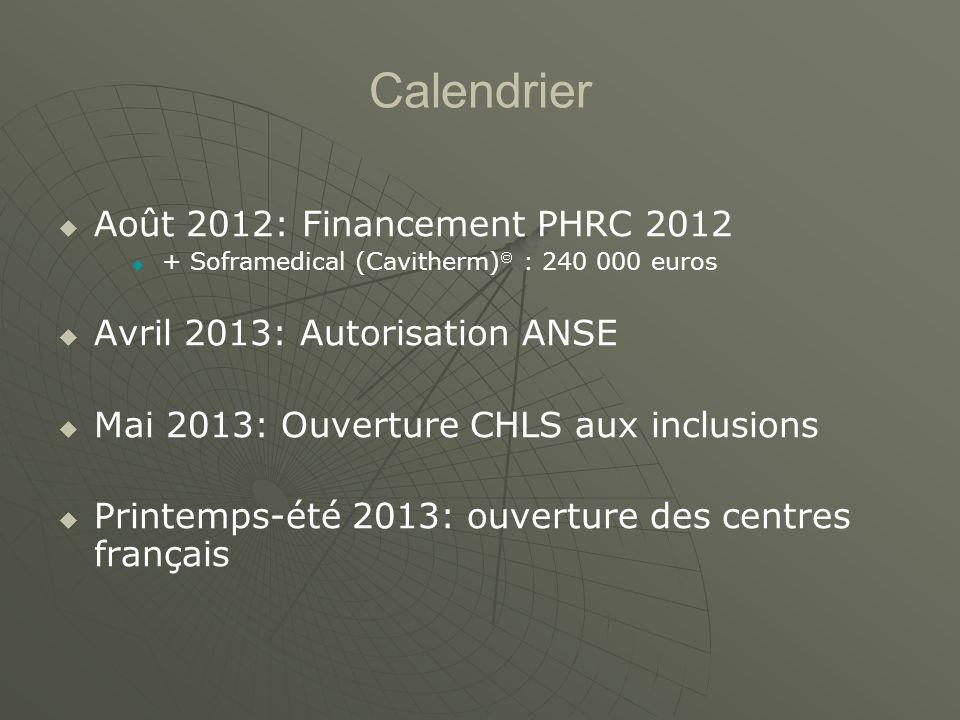 Calendrier Août 2012: Financement PHRC 2012 + Soframedical (Cavitherm) : 240 000 euros Avril 2013: Autorisation ANSE Mai 2013: Ouverture CHLS aux inclusions Printemps-été 2013: ouverture des centres français