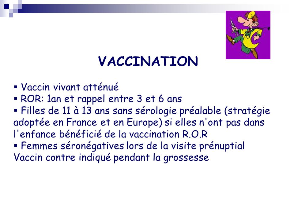 VACCINATION Vaccin vivant atténué ROR: 1an et rappel entre 3 et 6 ans Filles de 11 à 13 ans sans sérologie préalable (stratégie adoptée en France et e