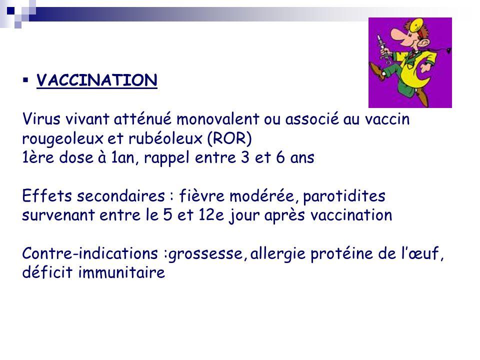 VACCINATION Virus vivant atténué monovalent ou associé au vaccin rougeoleux et rubéoleux (ROR) 1ère dose à 1an, rappel entre 3 et 6 ans Effets seconda