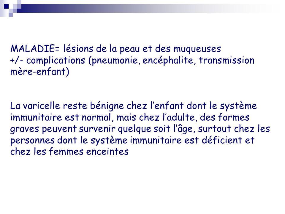 MALADIE= lésions de la peau et des muqueuses +/- complications (pneumonie, encéphalite, transmission mère-enfant) La varicelle reste bénigne chez lenf