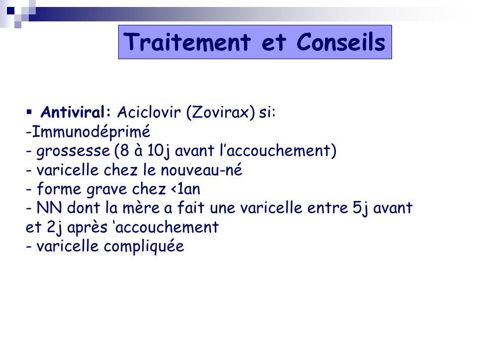 Antiviral: Aciclovir (Zovirax) si: -Immunodéprimé - grossesse (8 à 10j avant laccouchement) - varicelle chez le nouveau-né - forme grave chez <1an - N