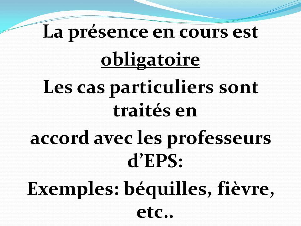 La présence en cours est obligatoire Les cas particuliers sont traités en accord avec les professeurs dEPS: Exemples: béquilles, fièvre, etc..