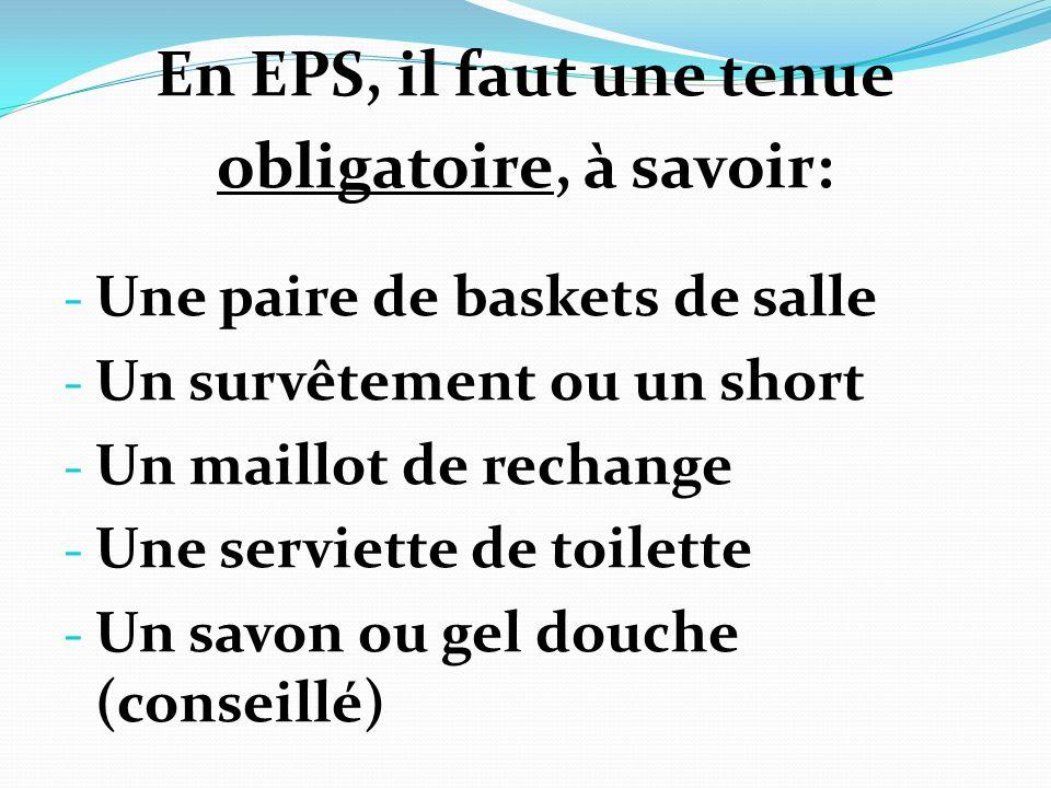 En EPS, il faut une tenue obligatoire, à savoir: - Une paire de baskets de salle - Un survêtement ou un short - Un maillot de rechange - Une serviette