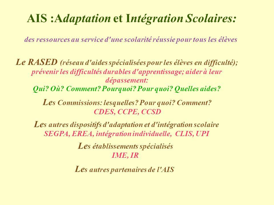 AIS :Adaptation et Intégration Scolaires: des ressources au service d une scolarité réussie pour tous les élèves Le RASED (réseau d aides spécialisées pour les élèves en difficulté); prévenir les difficultés durables d apprentissage; aider à leur dépassement: Qui.