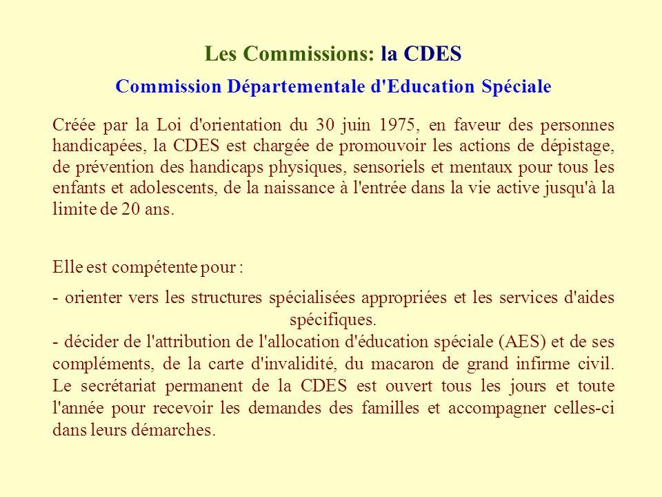 Les Commissions: la CDES Commission Départementale d Education Spéciale Créée par la Loi d orientation du 30 juin 1975, en faveur des personnes handicapées, la CDES est chargée de promouvoir les actions de dépistage, de prévention des handicaps physiques, sensoriels et mentaux pour tous les enfants et adolescents, de la naissance à l entrée dans la vie active jusqu à la limite de 20 ans.