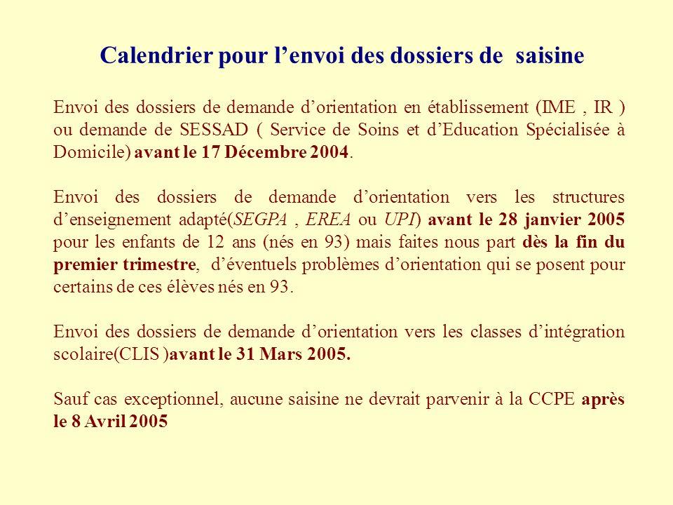 Calendrier pour lenvoi des dossiers de saisine Envoi des dossiers de demande dorientation en établissement (IME, IR ) ou demande de SESSAD ( Service de Soins et dEducation Spécialisée à Domicile) avant le 17 Décembre 2004.