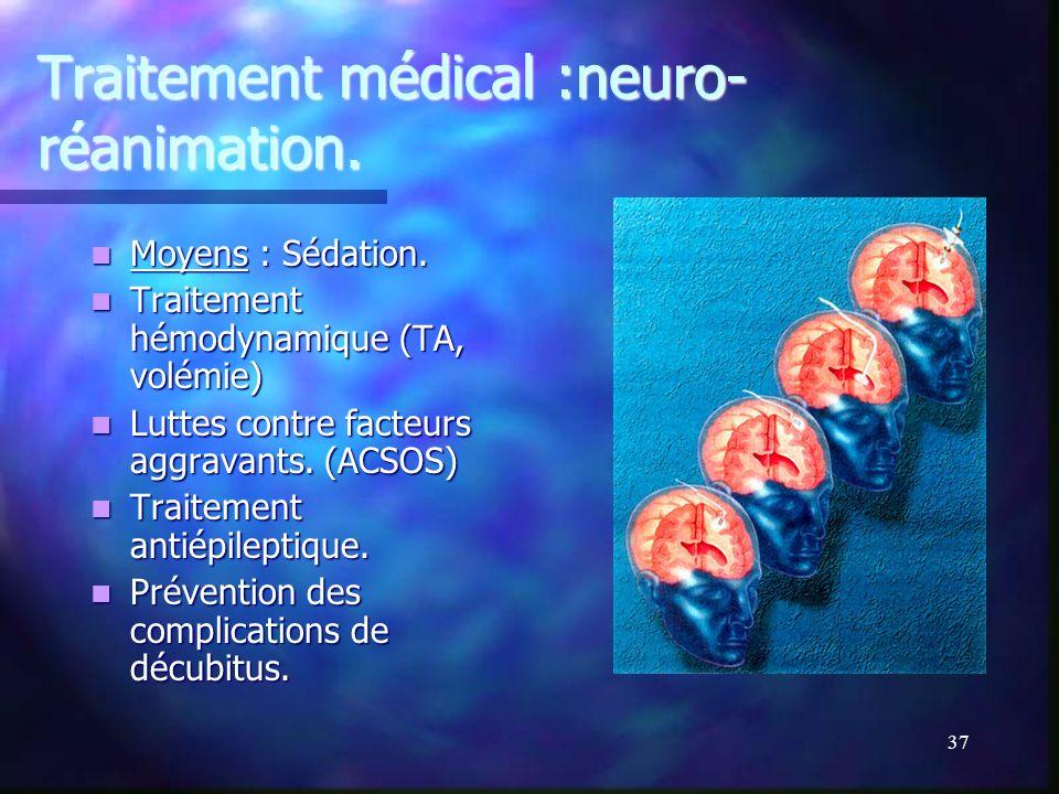 36 Traitement médical : neuro- réanimation But : - Prévenir lapparition dagressions cérébrales secondaires. cérébrales secondaires. - Limiter la souff