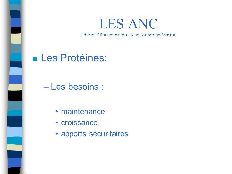 n Les Protéines: –Les besoins : maintenance croissance apports sécuritaires LES ANC édition 2000 coordonnateur Ambroise Martin