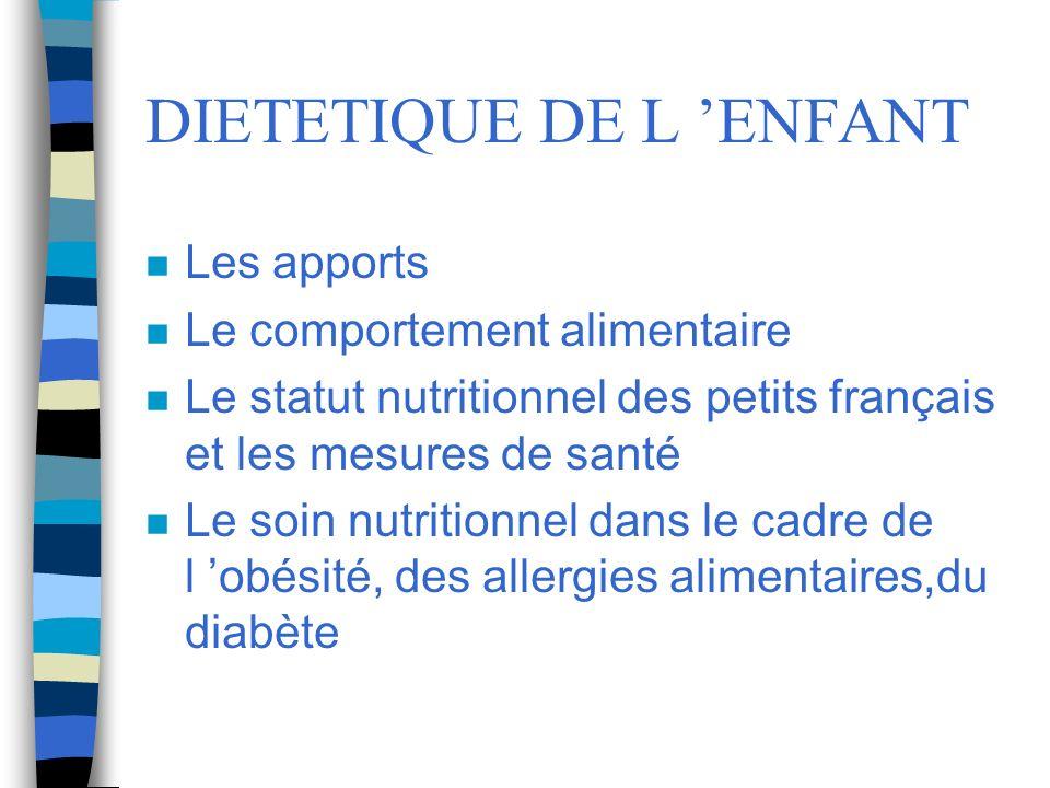 DIETETIQUE DE L ENFANT n Les apports n Le comportement alimentaire n Le statut nutritionnel des petits français et les mesures de santé n Le soin nutr