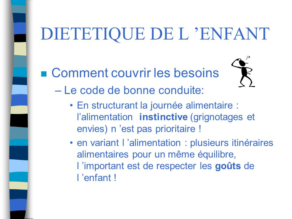 DIETETIQUE DE L ENFANT n Comment couvrir les besoins –Le code de bonne conduite: En structurant la journée alimentaire : lalimentation instinctive (gr