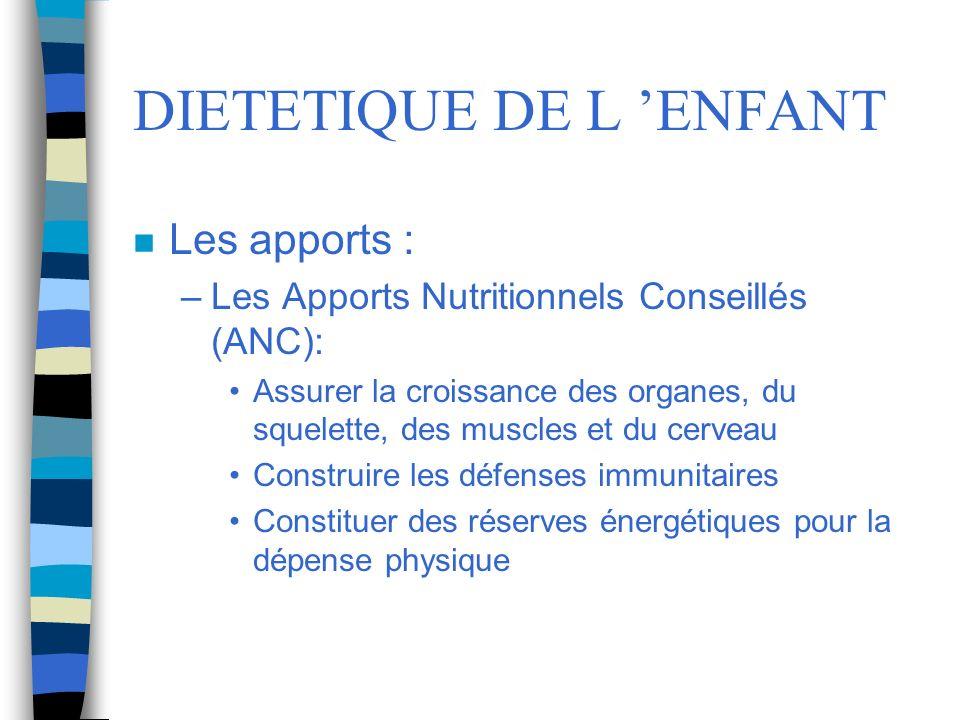 DIETETIQUE DE L ENFANT n Les apports : –Les Apports Nutritionnels Conseillés (ANC): Assurer la croissance des organes, du squelette, des muscles et du