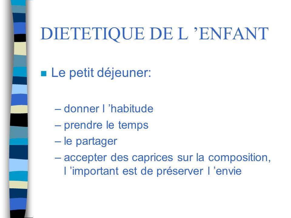 DIETETIQUE DE L ENFANT n Le petit déjeuner: –donner l habitude –prendre le temps –le partager –accepter des caprices sur la composition, l important e