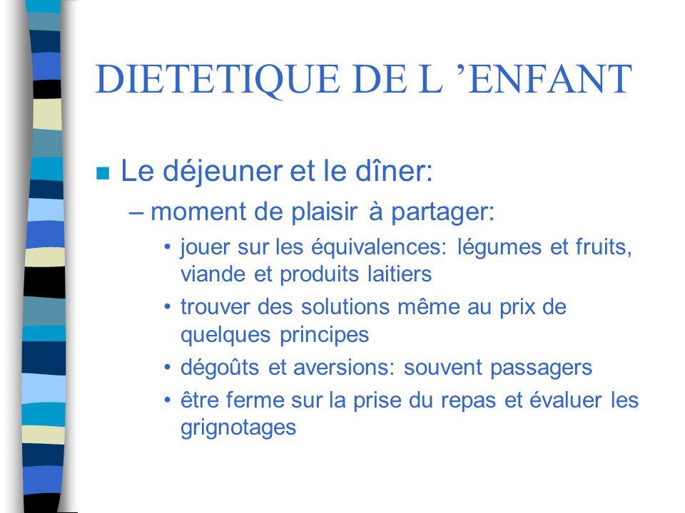 DIETETIQUE DE L ENFANT n Le déjeuner et le dîner: –moment de plaisir à partager: jouer sur les équivalences: légumes et fruits, viande et produits lai